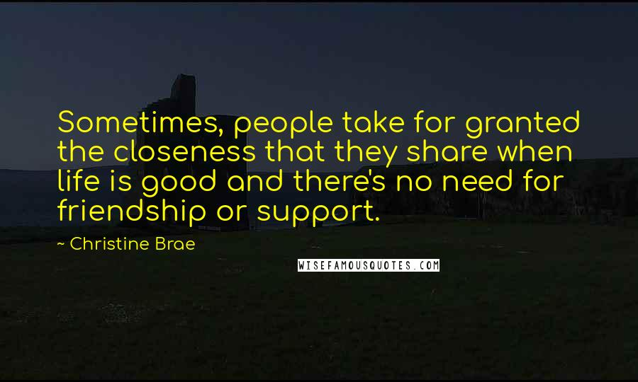Christine Brae quotes: Sometimes, people take for granted the closeness that they share when life is good and there's no need for friendship or support.