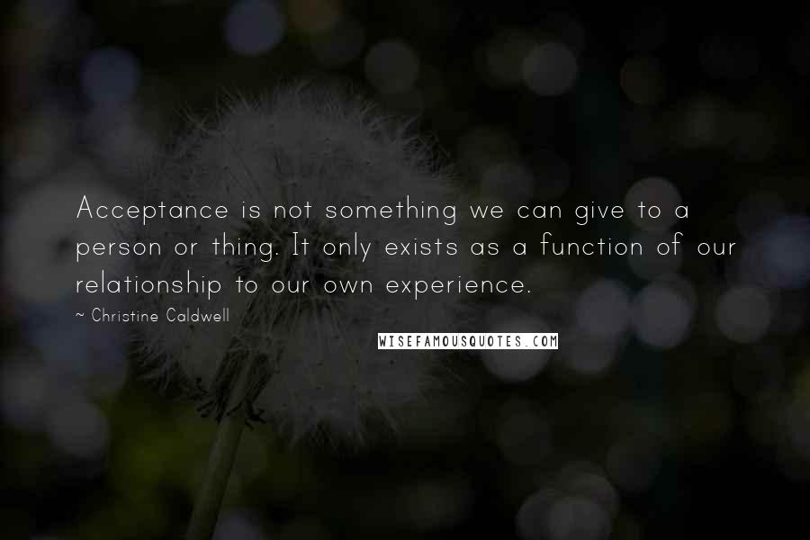 Christine Caldwell quotes: Acceptance is not something we can give to a person or thing. It only exists as a function of our relationship to our own experience.