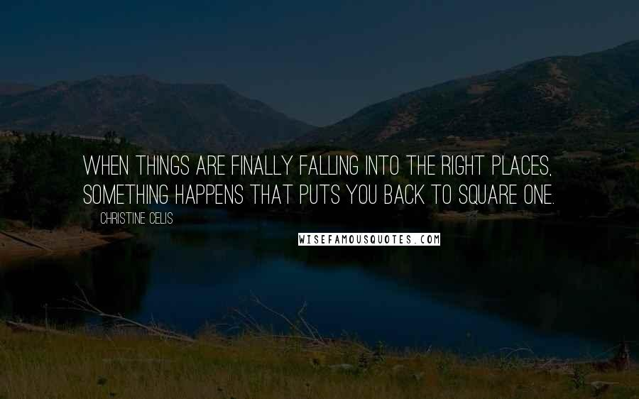 Christine Celis quotes: When things are finally falling into the right places, something happens that puts you back to square one.