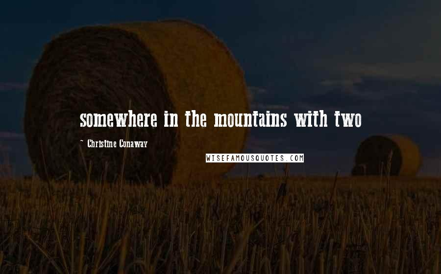 Christine Conaway quotes: somewhere in the mountains with two
