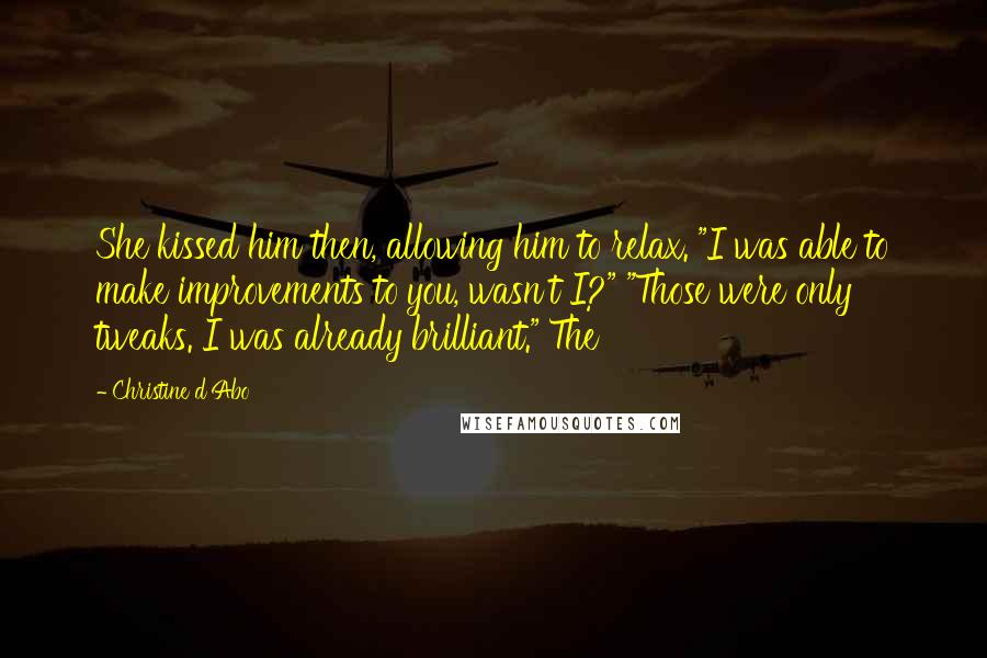 "Christine D'Abo quotes: She kissed him then, allowing him to relax. ""I was able to make improvements to you, wasn't I?"" ""Those were only tweaks. I was already brilliant."" The"