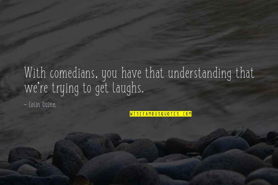 Christine Damski Quotes By Colin Quinn: With comedians, you have that understanding that we're