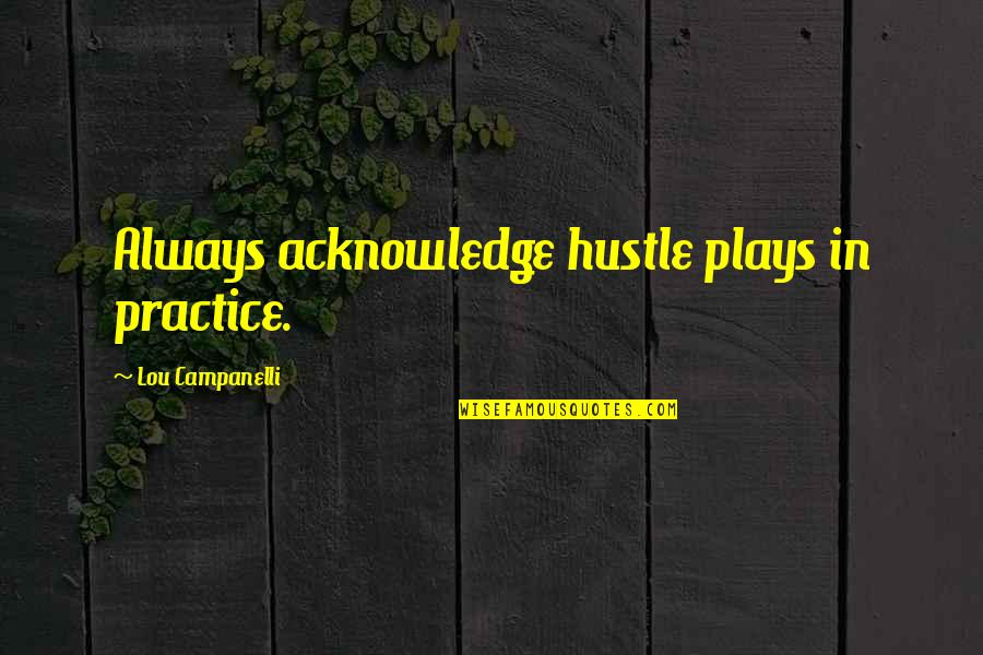 Christine Damski Quotes By Lou Campanelli: Always acknowledge hustle plays in practice.