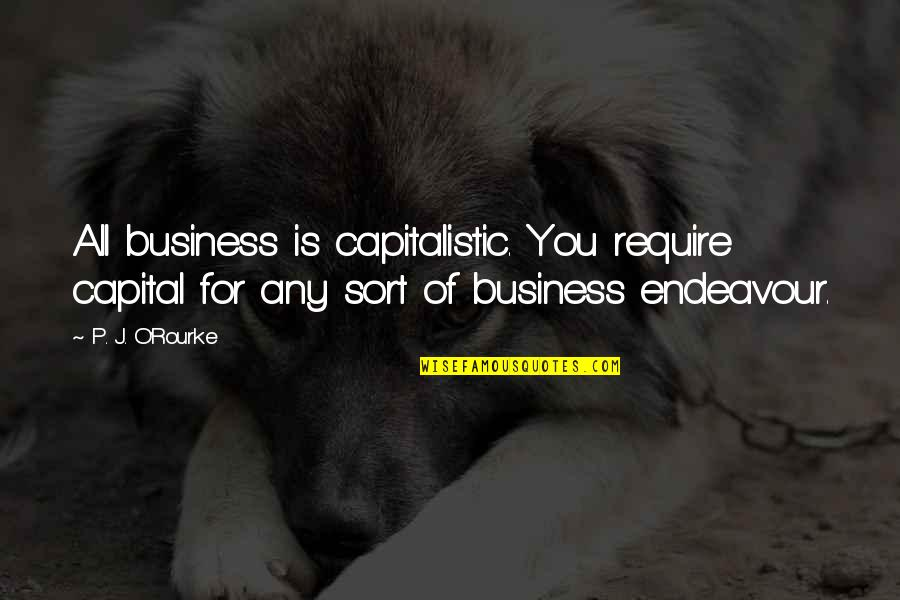 Christine Damski Quotes By P. J. O'Rourke: All business is capitalistic. You require capital for