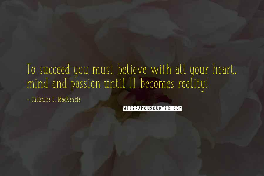 Christine E. MacKenzie quotes: To succeed you must believe with all your heart, mind and passion until IT becomes reality!