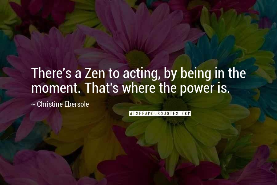 Christine Ebersole quotes: There's a Zen to acting, by being in the moment. That's where the power is.