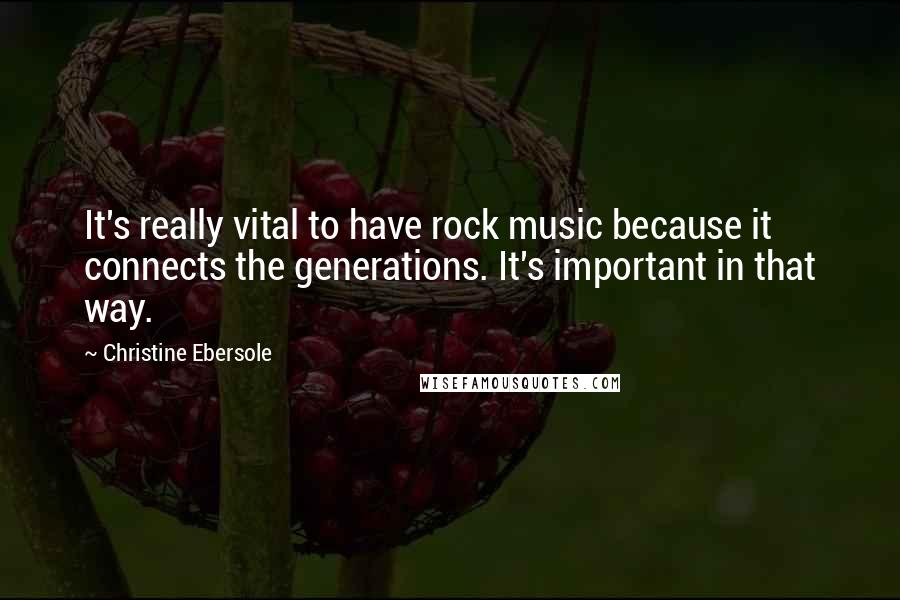 Christine Ebersole quotes: It's really vital to have rock music because it connects the generations. It's important in that way.