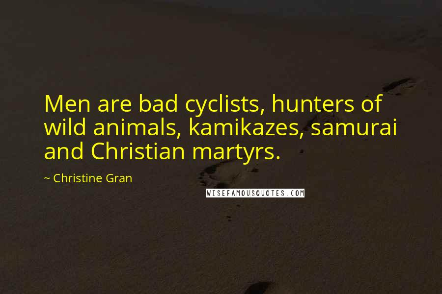 Christine Gran quotes: Men are bad cyclists, hunters of wild animals, kamikazes, samurai and Christian martyrs.
