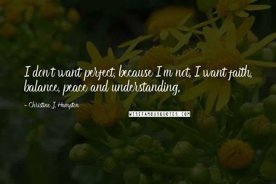Christine J. Hampton quotes: I don't want perfect, because I'm not. I want faith, balance, peace and understanding.