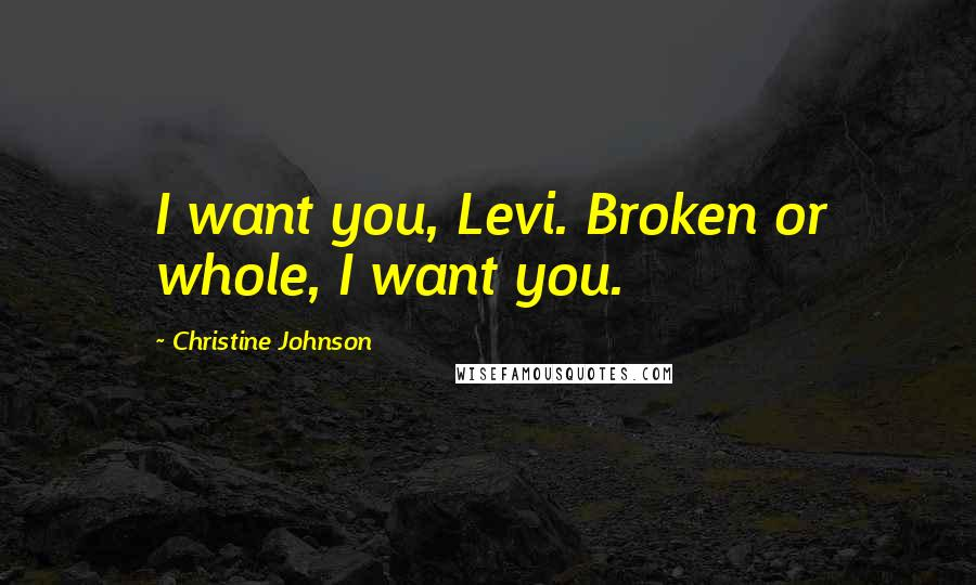 Christine Johnson quotes: I want you, Levi. Broken or whole, I want you.