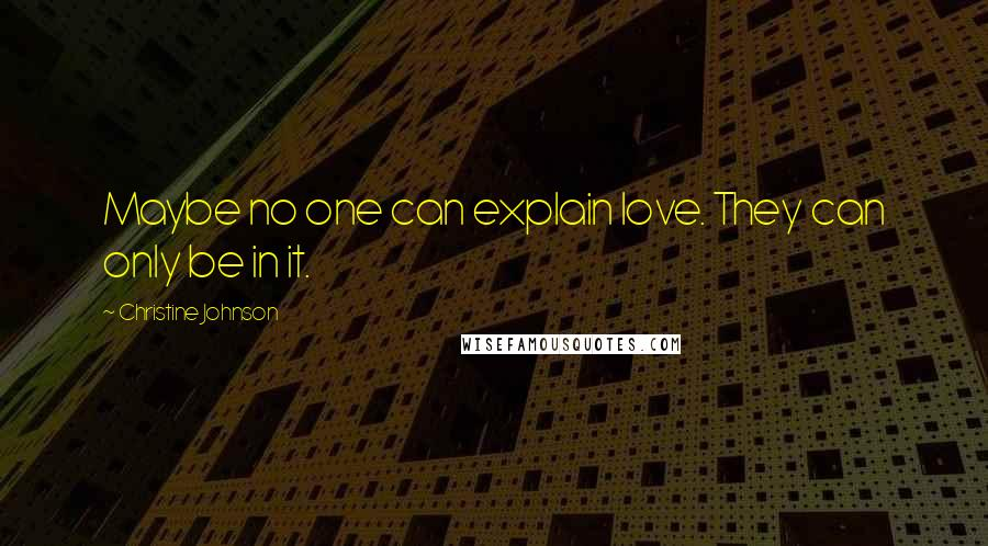 Christine Johnson quotes: Maybe no one can explain love. They can only be in it.