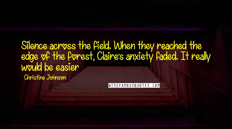 Christine Johnson quotes: Silence across the field. When they reached the edge of the forest, Claire's anxiety faded. It really would be easier