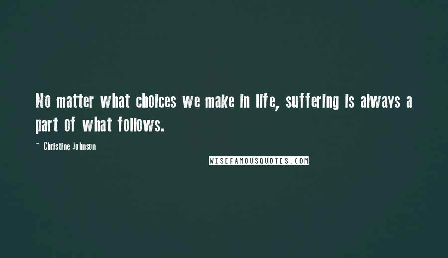 Christine Johnson quotes: No matter what choices we make in life, suffering is always a part of what follows.