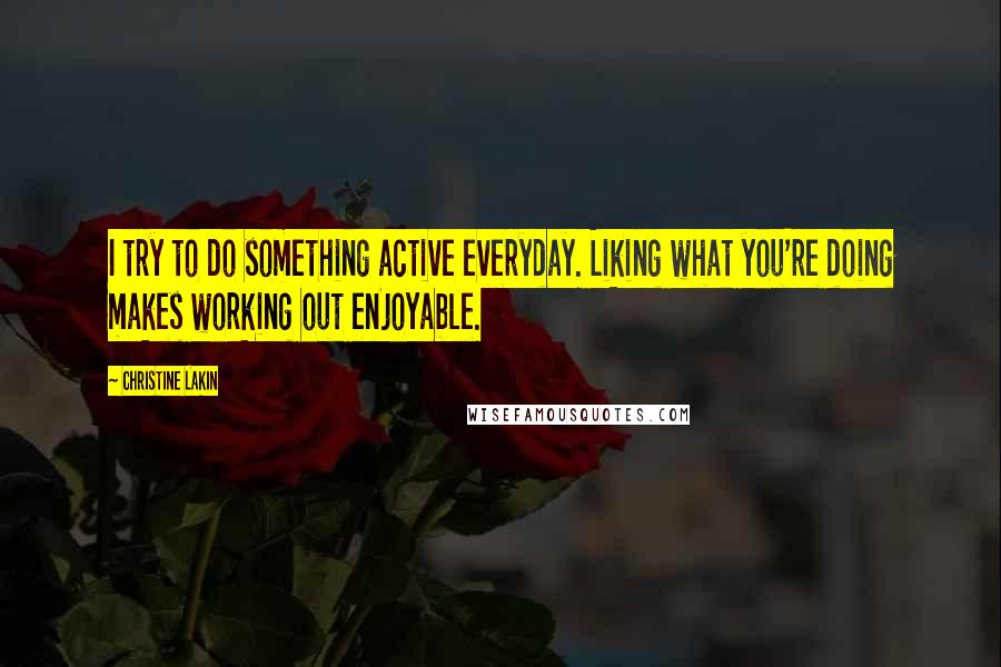 Christine Lakin quotes: I try to do something active everyday. Liking what you're doing makes working out enjoyable.