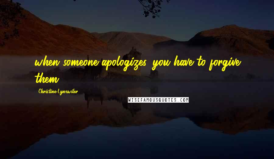 Christine Lynxwiler quotes: when someone apologizes, you have to forgive them.