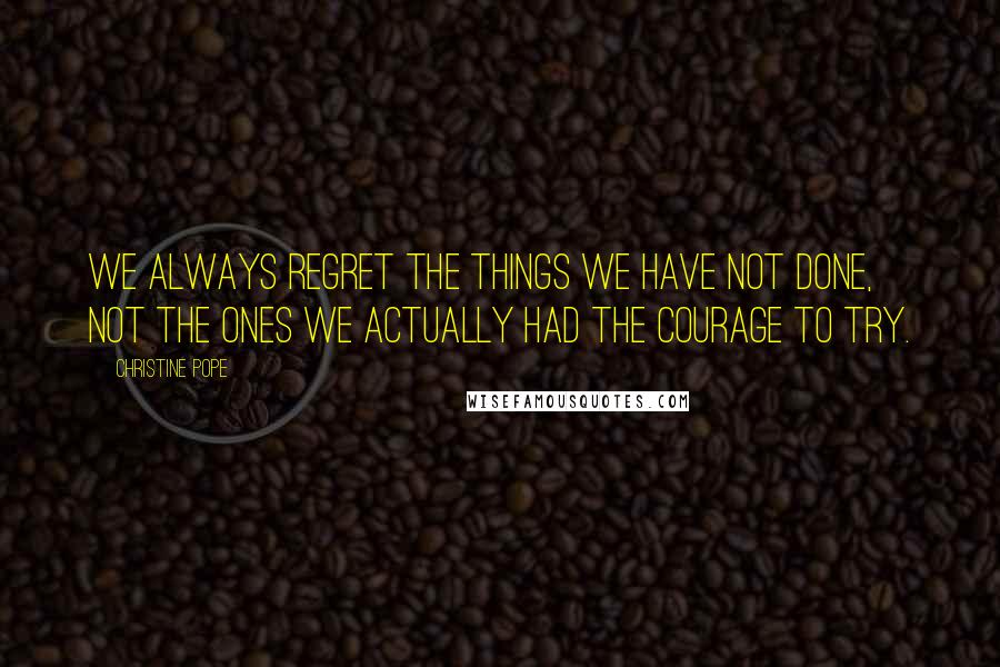 Christine Pope quotes: We always regret the things we have not done, not the ones we actually had the courage to try.
