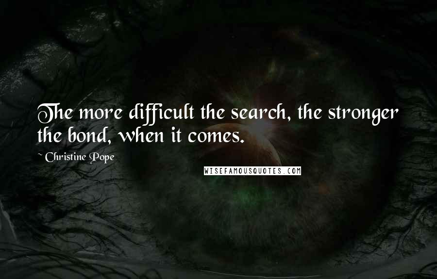 Christine Pope quotes: The more difficult the search, the stronger the bond, when it comes.