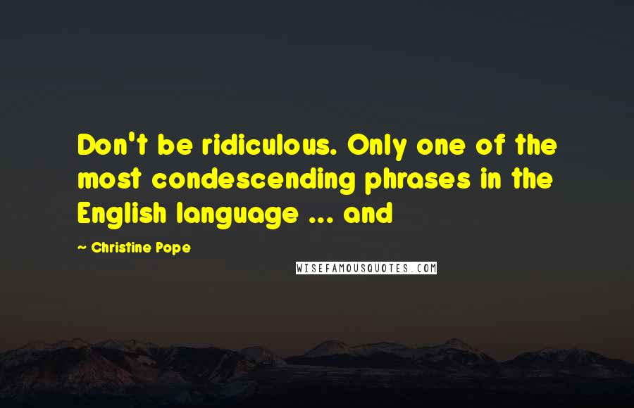 Christine Pope quotes: Don't be ridiculous. Only one of the most condescending phrases in the English language ... and