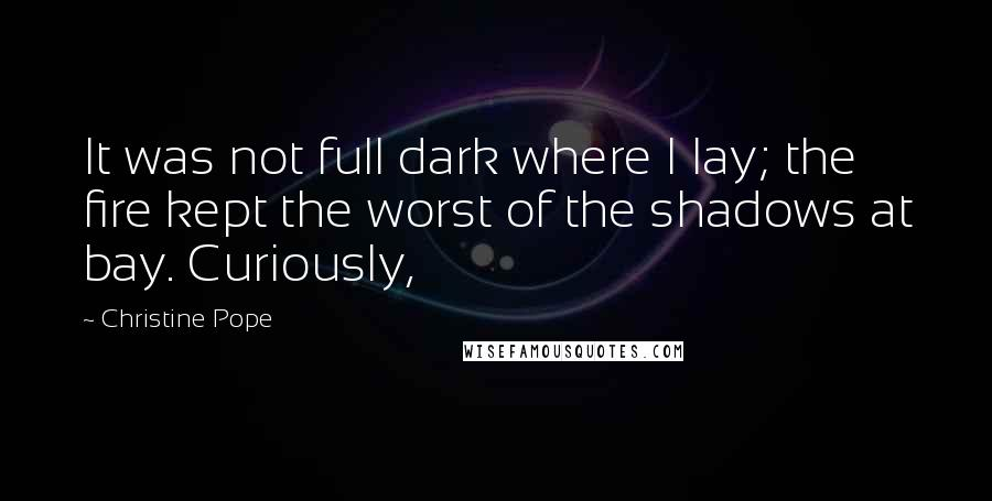 Christine Pope quotes: It was not full dark where I lay; the fire kept the worst of the shadows at bay. Curiously,