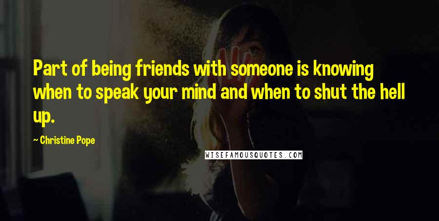 Christine Pope quotes: Part of being friends with someone is knowing when to speak your mind and when to shut the hell up.