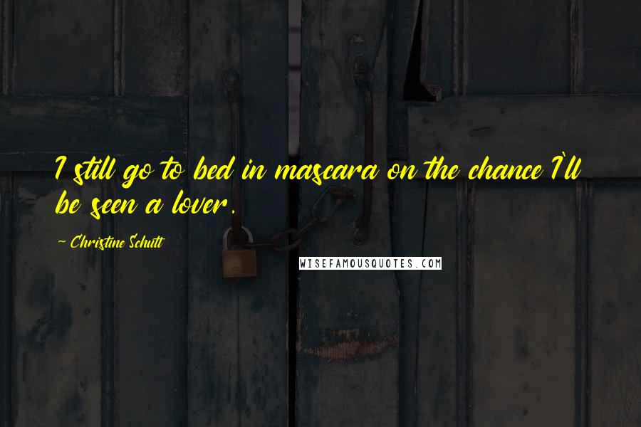 Christine Schutt quotes: I still go to bed in mascara on the chance I'll be seen a lover.