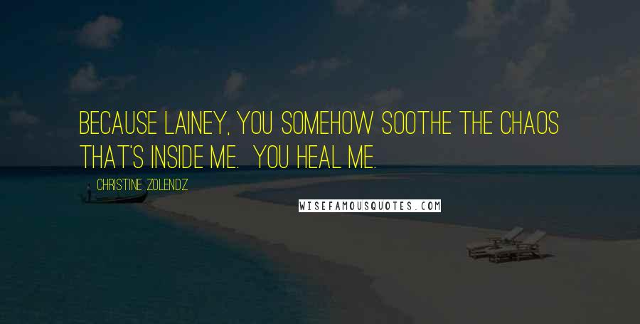Christine Zolendz quotes: Because Lainey, you somehow soothe the chaos that's inside me. You heal me.