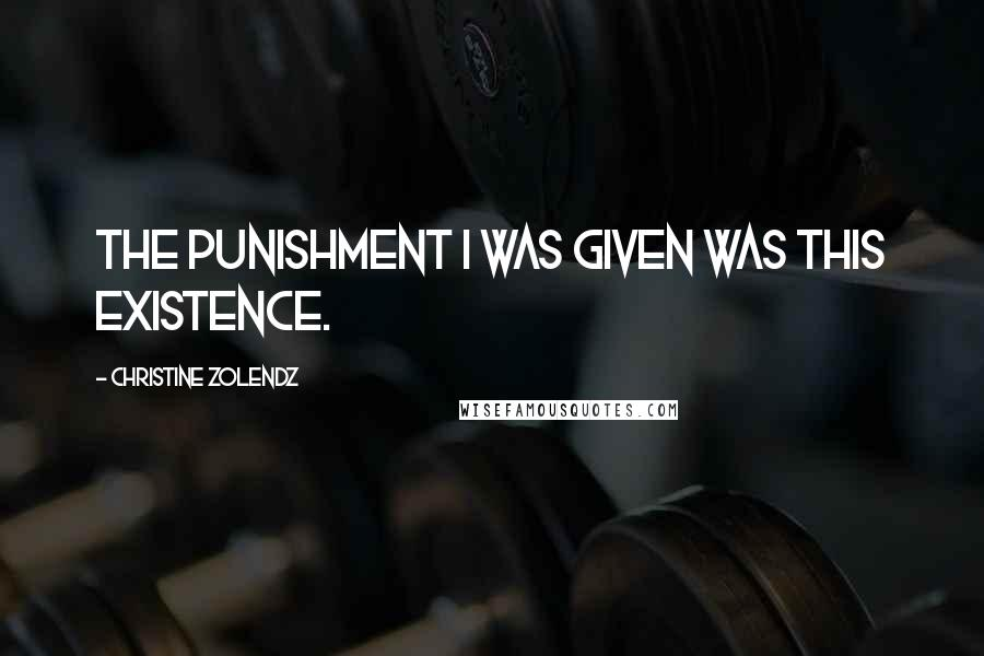 Christine Zolendz quotes: The punishment I was given was this existence.