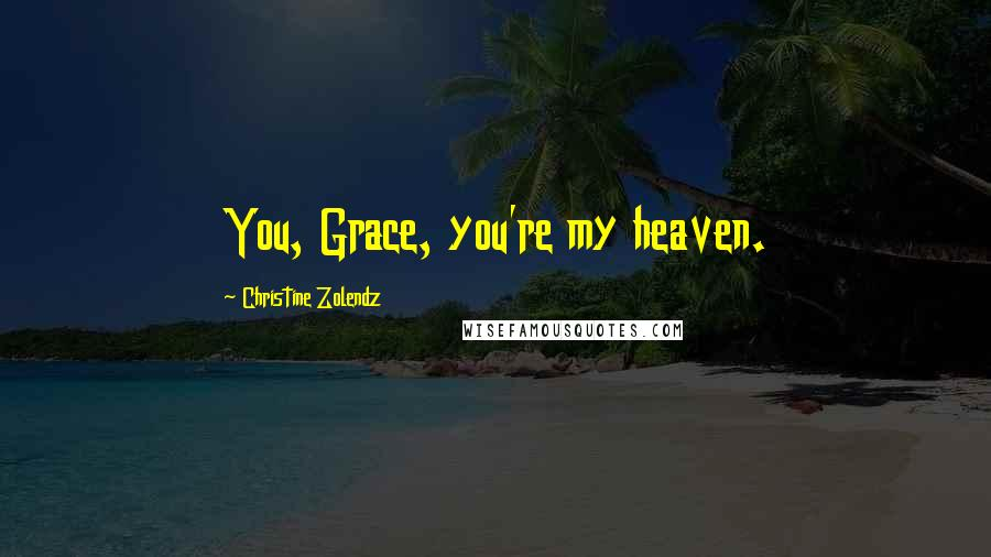 Christine Zolendz quotes: You, Grace, you're my heaven.