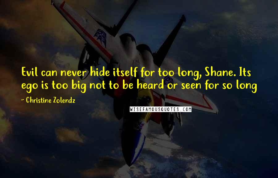 Christine Zolendz quotes: Evil can never hide itself for too long, Shane. Its ego is too big not to be heard or seen for so long