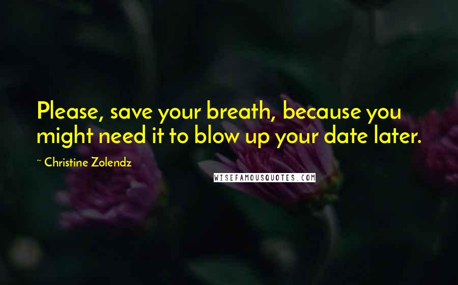 Christine Zolendz quotes: Please, save your breath, because you might need it to blow up your date later.