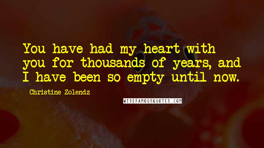 Christine Zolendz quotes: You have had my heart with you for thousands of years, and I have been so empty until now.