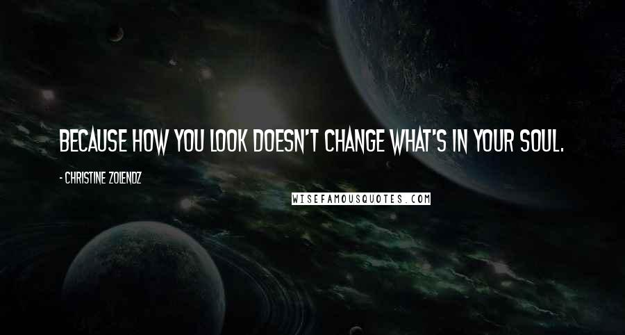 Christine Zolendz quotes: Because how you look doesn't change what's in your soul.