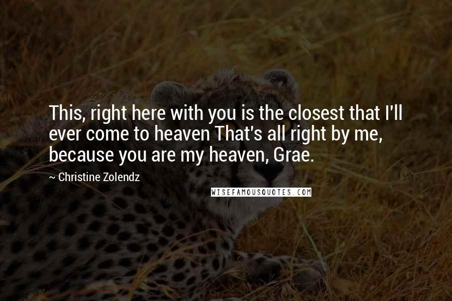 Christine Zolendz quotes: This, right here with you is the closest that I'll ever come to heaven That's all right by me, because you are my heaven, Grae.