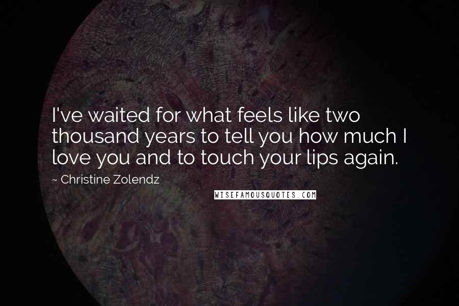 Christine Zolendz quotes: I've waited for what feels like two thousand years to tell you how much I love you and to touch your lips again.