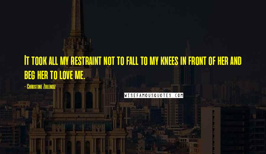 Christine Zolendz quotes: It took all my restraint not to fall to my knees in front of her and beg her to love me.