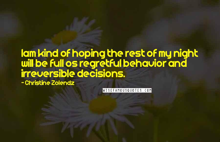 Christine Zolendz quotes: Iam kind of hoping the rest of my night will be full os regretful behavior and irreversible decisions.