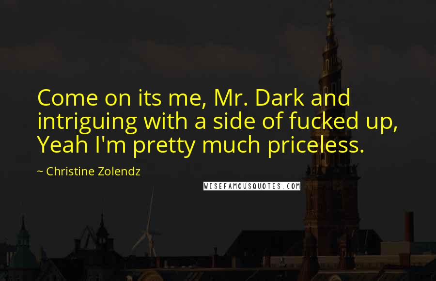 Christine Zolendz quotes: Come on its me, Mr. Dark and intriguing with a side of fucked up, Yeah I'm pretty much priceless.
