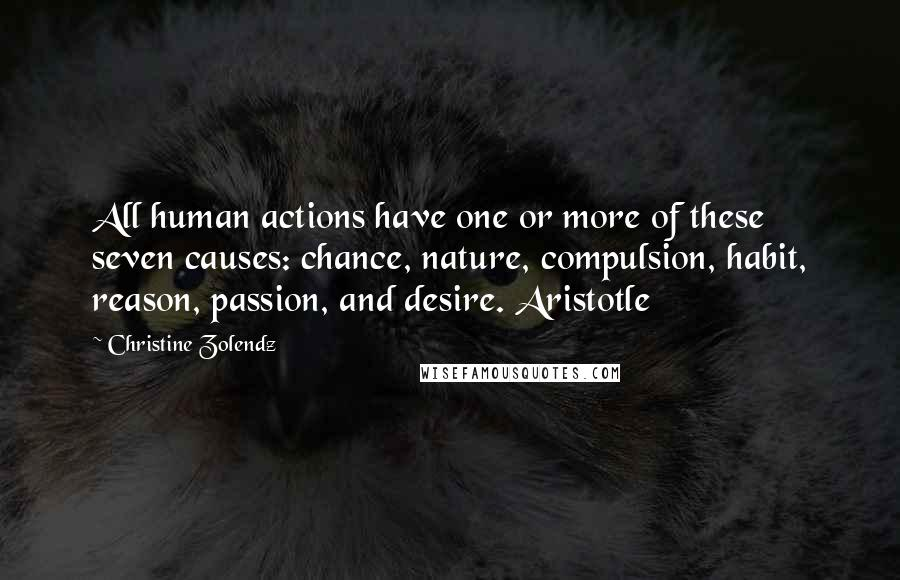 Christine Zolendz quotes: All human actions have one or more of these seven causes: chance, nature, compulsion, habit, reason, passion, and desire. Aristotle