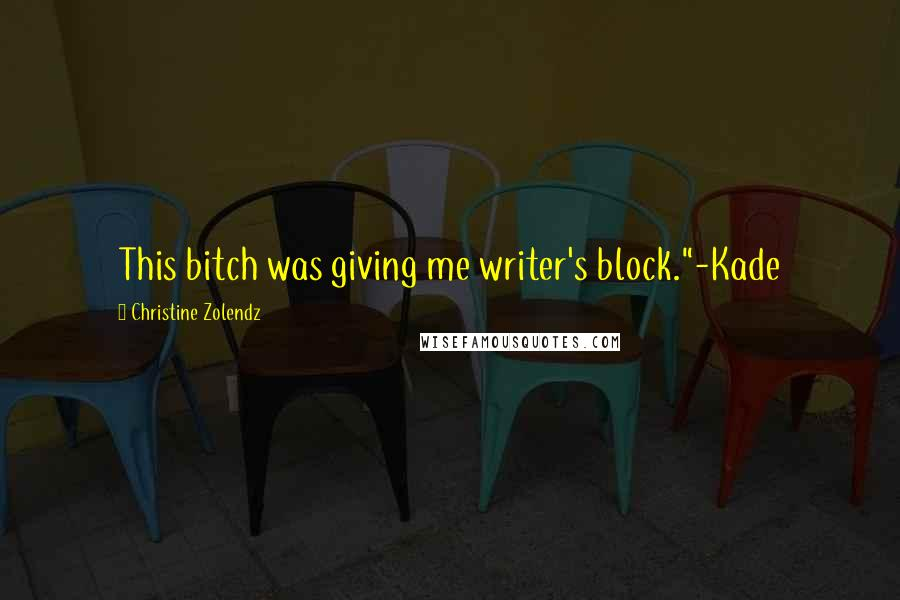 """Christine Zolendz quotes: This bitch was giving me writer's block.""""-Kade"""
