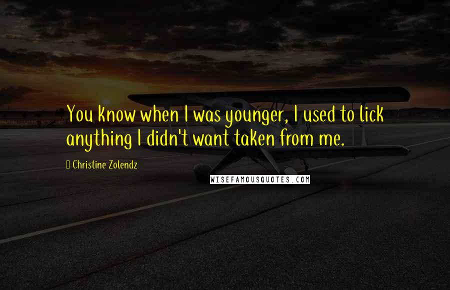 Christine Zolendz quotes: You know when I was younger, I used to lick anything I didn't want taken from me.