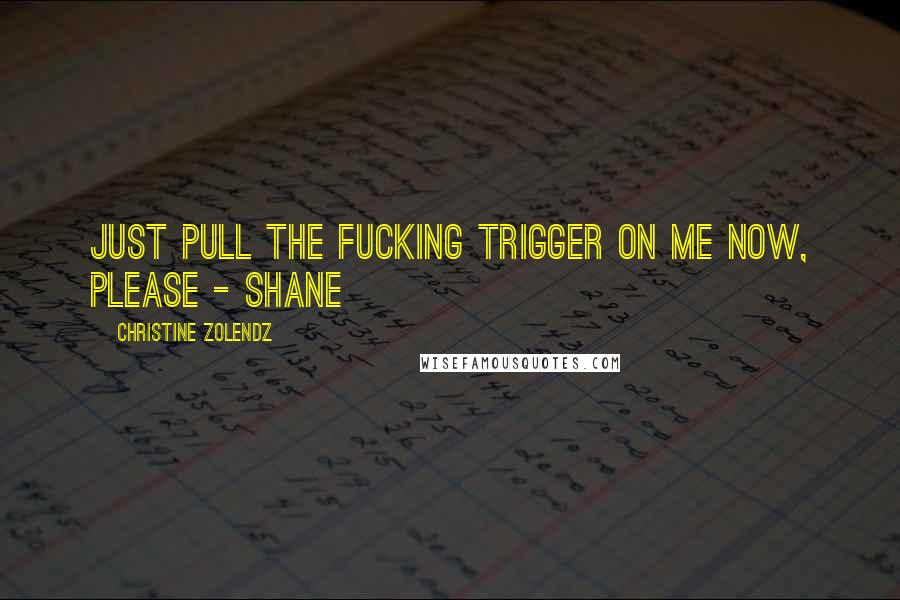Christine Zolendz quotes: Just pull the fucking trigger on me now, please - Shane