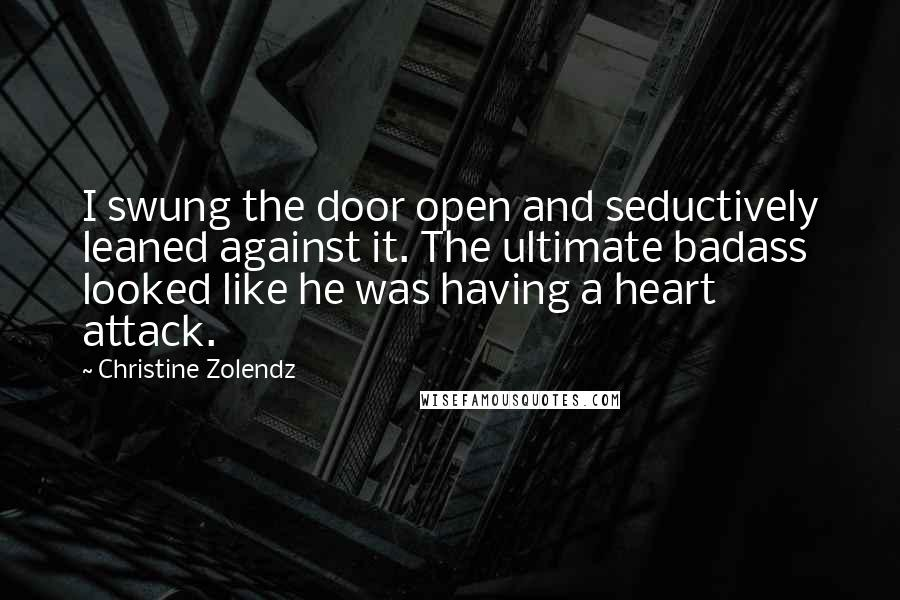 Christine Zolendz quotes: I swung the door open and seductively leaned against it. The ultimate badass looked like he was having a heart attack.
