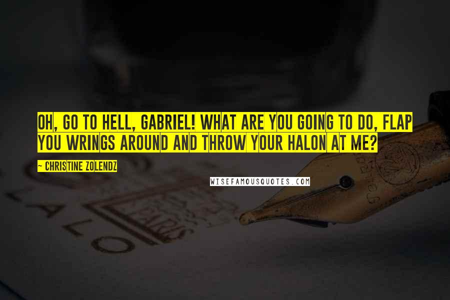 Christine Zolendz quotes: Oh, go to hell, Gabriel! What are you going to do, flap you wrings around and throw your halon at me?