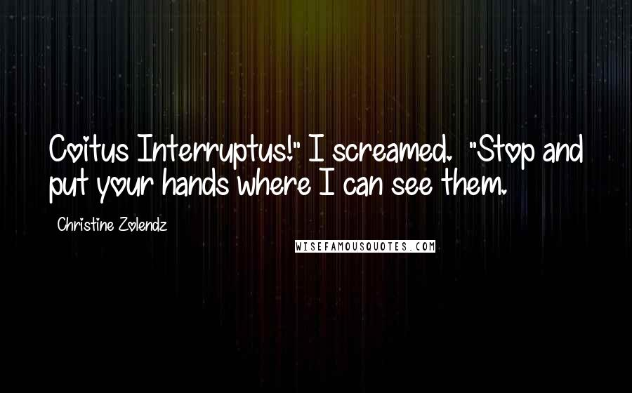 """Christine Zolendz quotes: Coitus Interruptus!"""" I screamed. """"Stop and put your hands where I can see them."""