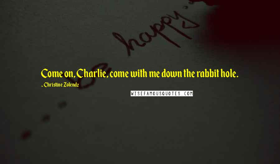 Christine Zolendz quotes: Come on, Charlie, come with me down the rabbit hole.