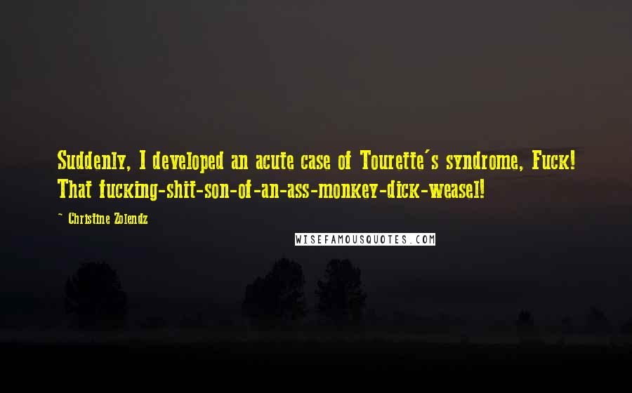 Christine Zolendz quotes: Suddenly, I developed an acute case of Tourette's syndrome, Fuck! That fucking-shit-son-of-an-ass-monkey-dick-weasel!