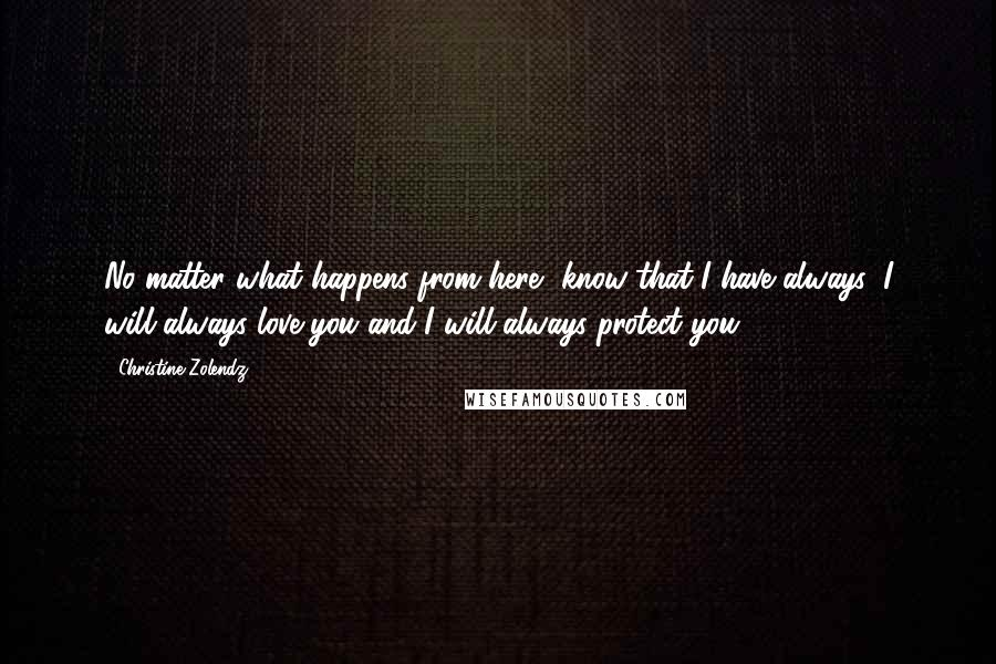 Christine Zolendz quotes: No matter what happens from here, know that I have always, I will always love you and I will always protect you.