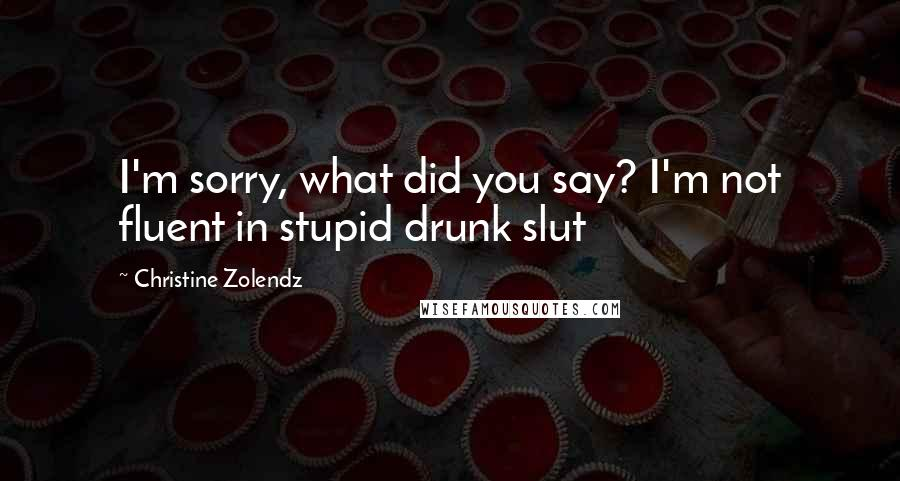 Christine Zolendz quotes: I'm sorry, what did you say? I'm not fluent in stupid drunk slut