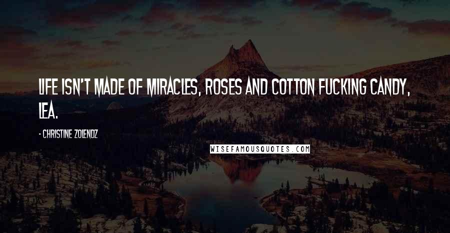 Christine Zolendz quotes: Life isn't made of miracles, roses and cotton fucking candy, Lea.