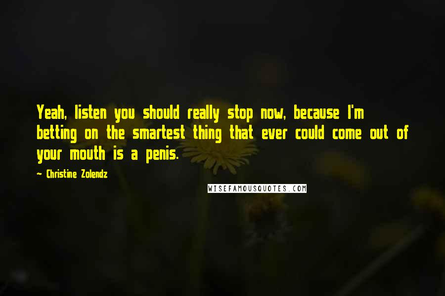 Christine Zolendz quotes: Yeah, listen you should really stop now, because I'm betting on the smartest thing that ever could come out of your mouth is a penis.